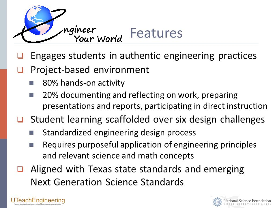 Features  Engages students in authentic engineering practices  Project-based environment 80% hands-on activity 20% documenting and reflecting on work, preparing presentations and reports, participating in direct instruction  Student learning scaffolded over six design challenges Standardized engineering design process Requires purposeful application of engineering principles and relevant science and math concepts  Aligned with Texas state standards and emerging Next Generation Science Standards