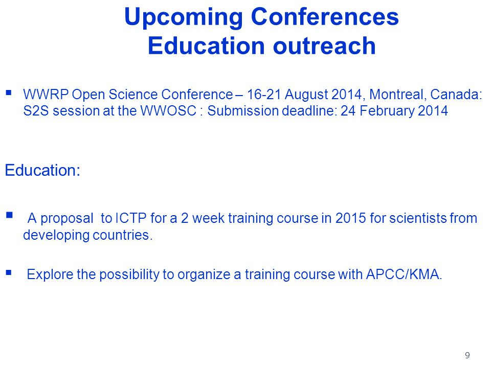 WWRP Upcoming Conferences Education outreach  WWRP Open Science Conference – 16-21 August 2014, Montreal, Canada: S2S session at the WWOSC : Submission deadline: 24 February 2014 Education:  A proposal to ICTP for a 2 week training course in 2015 for scientists from developing countries.