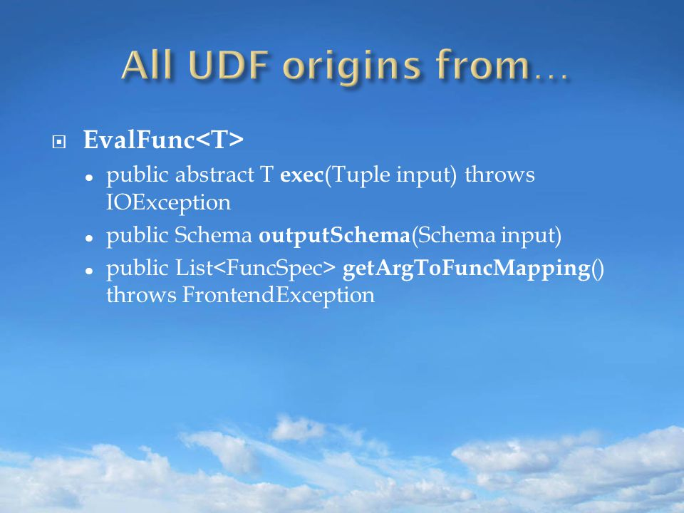  EvalFunc public abstract T exec (Tuple input) throws IOException public Schema outputSchema (Schema input) public List getArgToFuncMapping () throws FrontendException