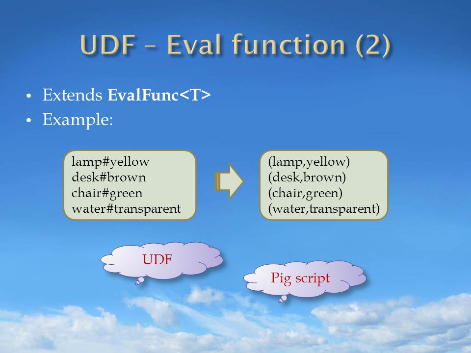 Extends EvalFunc Example: lamp#yellow desk#brown chair#green water#transparent (lamp,yellow) (desk,brown) (chair,green) (water,transparent) UDF Pig script