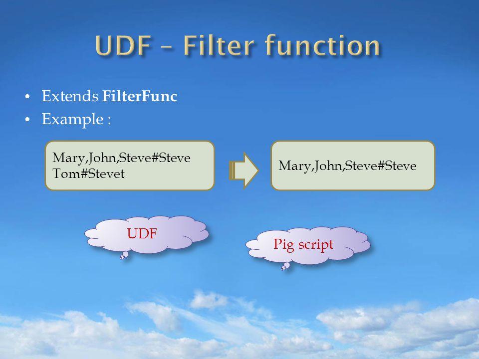 Extends FilterFunc Example : Mary,John,Steve#Steve Tom#Stevet Mary,John,Steve#Steve UDF Pig script