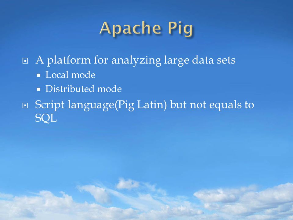  A platform for analyzing large data sets  Local mode  Distributed mode  Script language(Pig Latin) but not equals to SQL