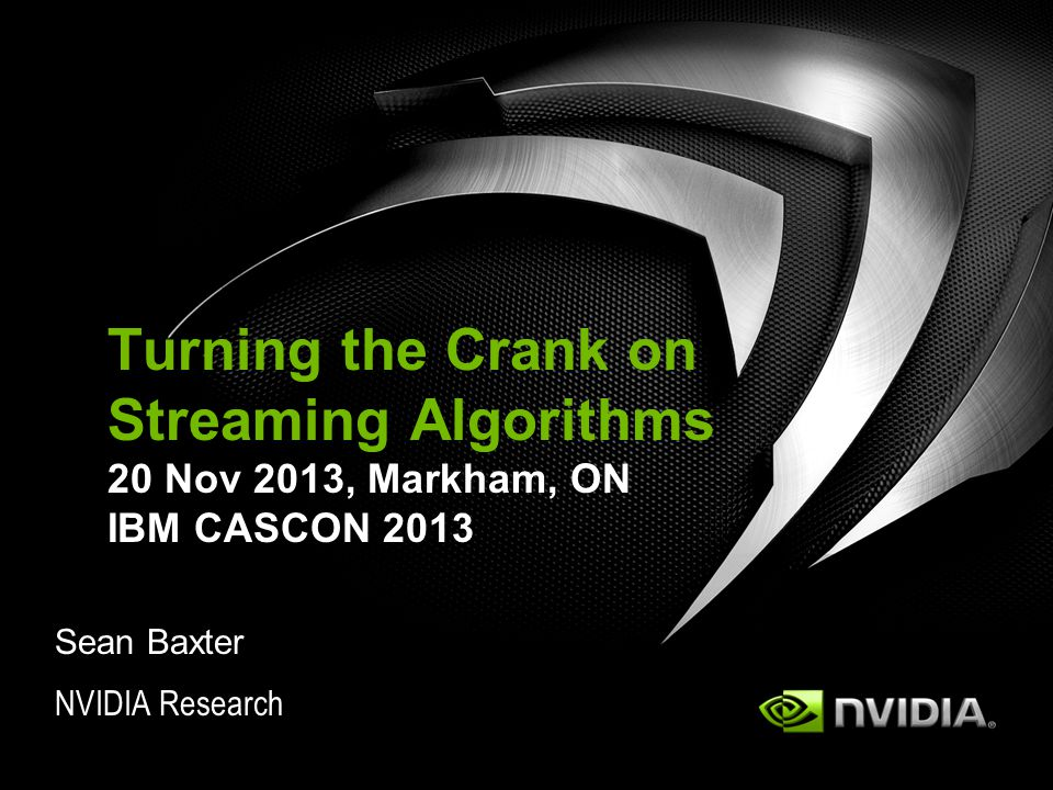 NVIDIA Research Turning the Crank on Streaming Algorithms 20 Nov 2013, Markham, ON IBM CASCON 2013 Sean Baxter