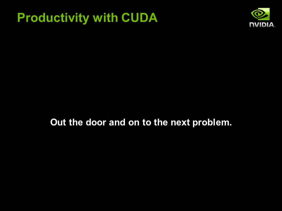 Productivity with CUDA Out the door and on to the next problem.