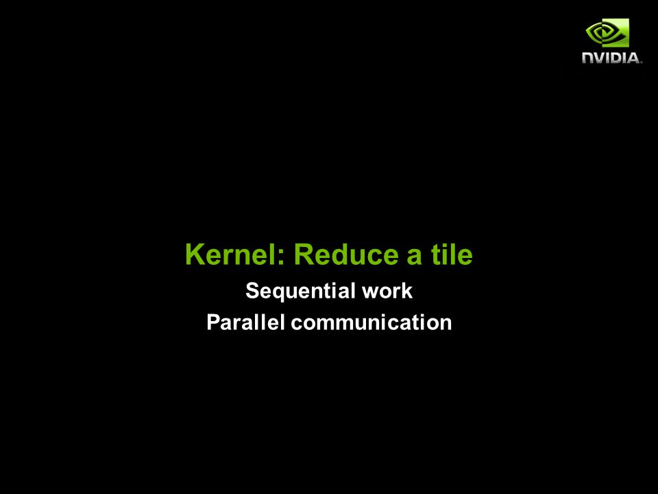 Kernel: Reduce a tile Sequential work Parallel communication