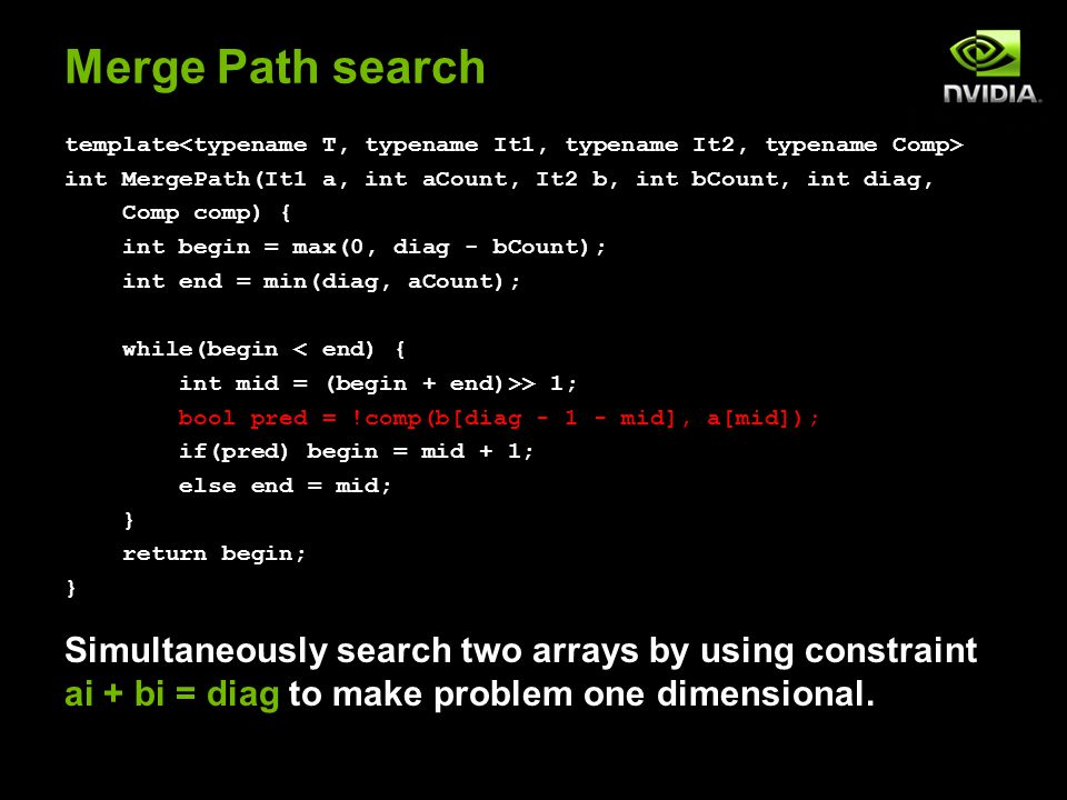 Merge Path search template int MergePath(It1 a, int aCount, It2 b, int bCount, int diag, Comp comp) { int begin = max(0, diag - bCount); int end = min(diag, aCount); while(begin < end) { int mid = (begin + end)>> 1; bool pred = !comp(b[diag - 1 - mid], a[mid]); if(pred) begin = mid + 1; else end = mid; } return begin; } Simultaneously search two arrays by using constraint ai + bi = diag to make problem one dimensional.