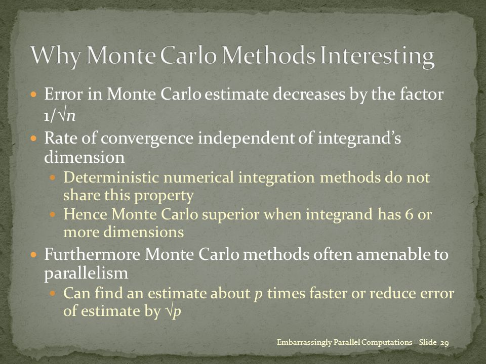 Error in Monte Carlo estimate decreases by the factor 1/  n Rate of convergence independent of integrand's dimension Deterministic numerical integration methods do not share this property Hence Monte Carlo superior when integrand has 6 or more dimensions Furthermore Monte Carlo methods often amenable to parallelism Can find an estimate about p times faster or reduce error of estimate by  p Embarrassingly Parallel Computations – Slide 29