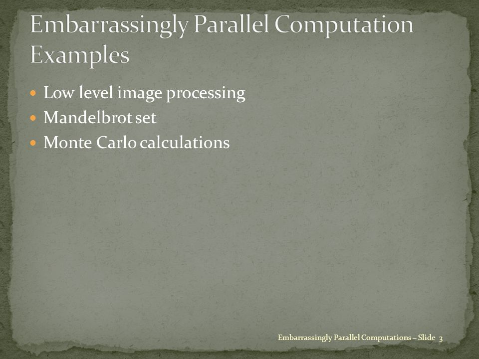 Low level image processing Mandelbrot set Monte Carlo calculations Embarrassingly Parallel Computations – Slide 3