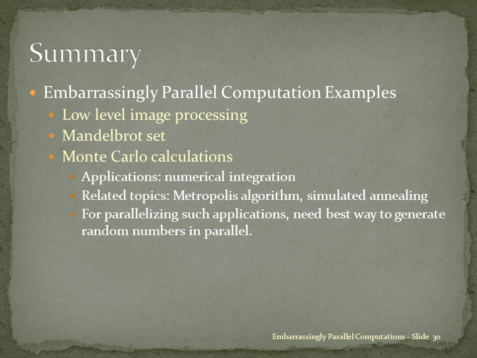 Embarrassingly Parallel Computation Examples Low level image processing Mandelbrot set Monte Carlo calculations Applications: numerical integration Related topics: Metropolis algorithm, simulated annealing For parallelizing such applications, need best way to generate random numbers in parallel.