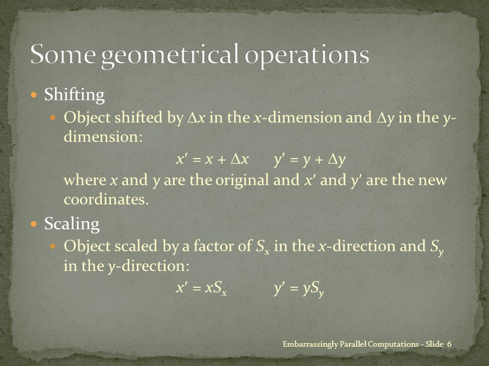 Shifting Object shifted by  x in the x-dimension and  y in the y- dimension: x = x +  xy = y +  y where x and y are the original and x and y are the new coordinates.