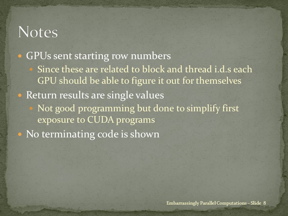 GPUs sent starting row numbers Since these are related to block and thread i.d.s each GPU should be able to figure it out for themselves Return results are single values Not good programming but done to simplify first exposure to CUDA programs No terminating code is shown Embarrassingly Parallel Computations – Slide 8