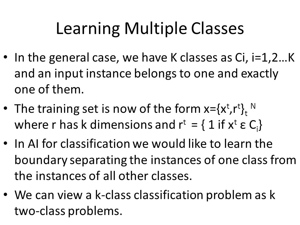 Learning Multiple Classes In the general case, we have K classes as Ci, i=1,2…K and an input instance belongs to one and exactly one of them.