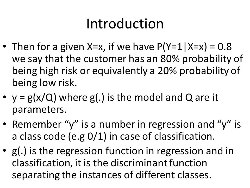 Introduction Then for a given X=x, if we have P(Y=1|X=x) = 0.8 we say that the customer has an 80% probability of being high risk or equivalently a 20% probability of being low risk.