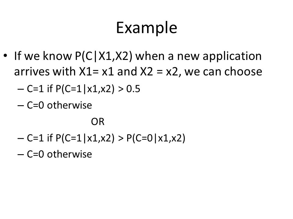 Example If we know P(C|X1,X2) when a new application arrives with X1= x1 and X2 = x2, we can choose – C=1 if P(C=1|x1,x2) > 0.5 – C=0 otherwise OR – C=1 if P(C=1|x1,x2) > P(C=0|x1,x2) – C=0 otherwise