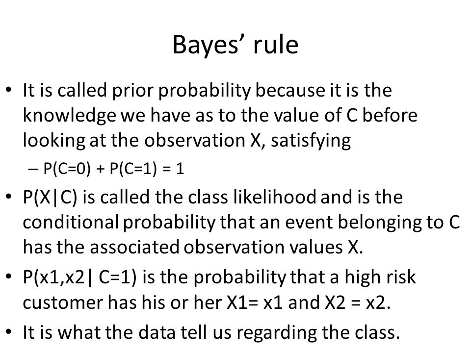 Bayes' rule It is called prior probability because it is the knowledge we have as to the value of C before looking at the observation X, satisfying – P(C=0) + P(C=1) = 1 P(X|C) is called the class likelihood and is the conditional probability that an event belonging to C has the associated observation values X.