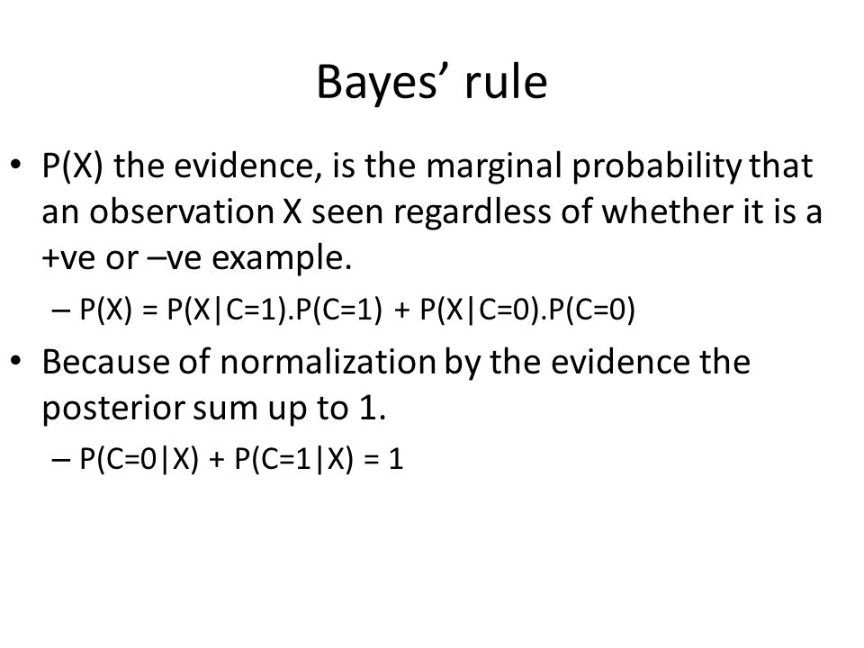 Bayes' rule P(X) the evidence, is the marginal probability that an observation X seen regardless of whether it is a +ve or –ve example.