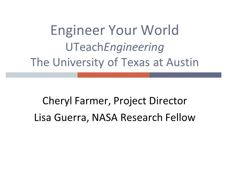 Engineer Your World UTeachEngineering The University of Texas at Austin Cheryl Farmer, Project Director Lisa Guerra, NASA Research Fellow