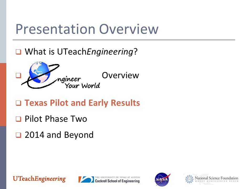 Presentation Overview  What is UTeachEngineering?  Overview  Texas Pilot and Early Results  Pilot Phase Two  2014 and Beyond