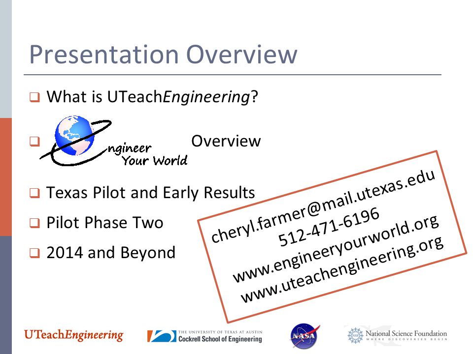 Presentation Overview  What is UTeachEngineering?  Overview  Texas Pilot and Early Results  Pilot Phase Two  2014 and Beyond cheryl.farmer@mail.u