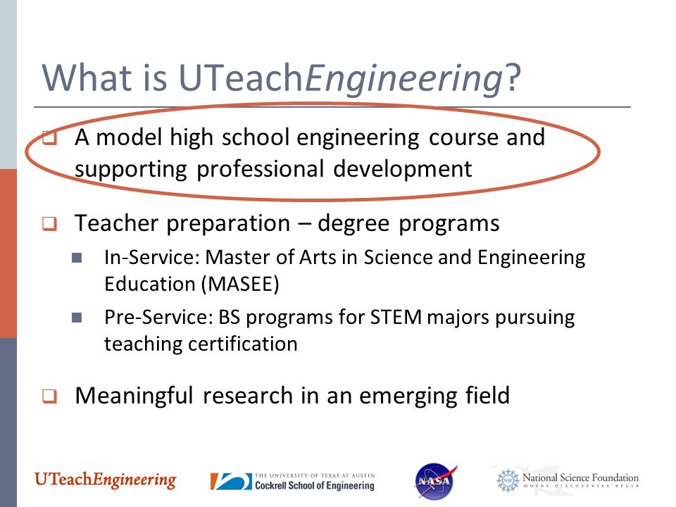 What is UTeachEngineering?  A model high school engineering course and supporting professional development  Teacher preparation – degree programs In