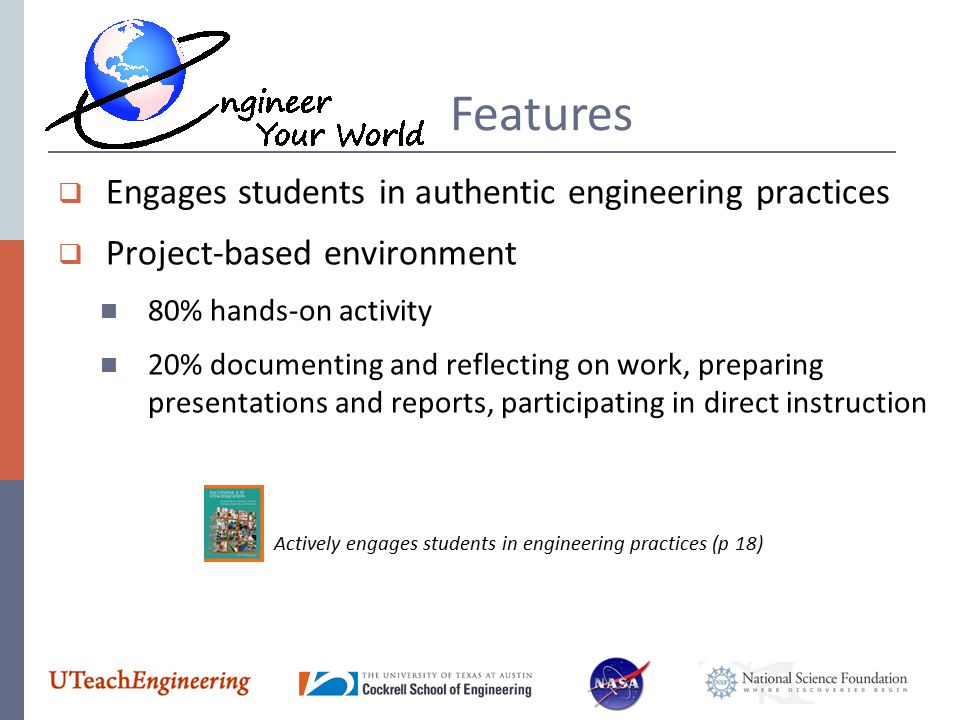 Features  Engages students in authentic engineering practices  Project-based environment 80% hands-on activity 20% documenting and reflecting on wor
