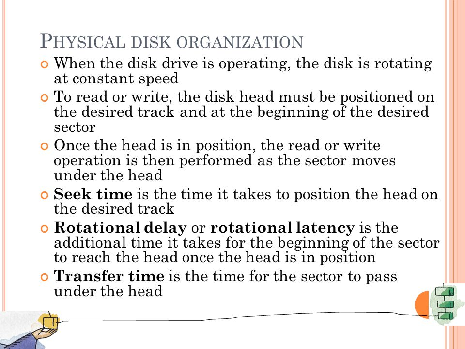 P HYSICAL DISK ORGANIZATION When the disk drive is operating, the disk is rotating at constant speed To read or write, the disk head must be positioned on the desired track and at the beginning of the desired sector Once the head is in position, the read or write operation is then performed as the sector moves under the head Seek time is the time it takes to position the head on the desired track Rotational delay or rotational latency is the additional time it takes for the beginning of the sector to reach the head once the head is in position Transfer time is the time for the sector to pass under the head 11