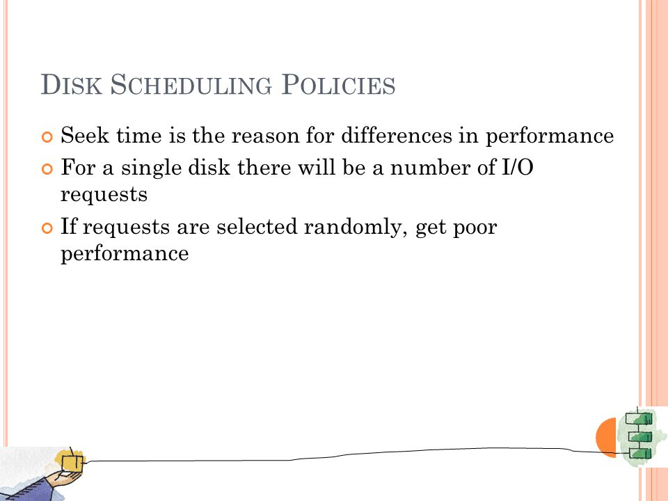 D ISK S CHEDULING P OLICIES Seek time is the reason for differences in performance For a single disk there will be a number of I/O requests If requests are selected randomly, get poor performance