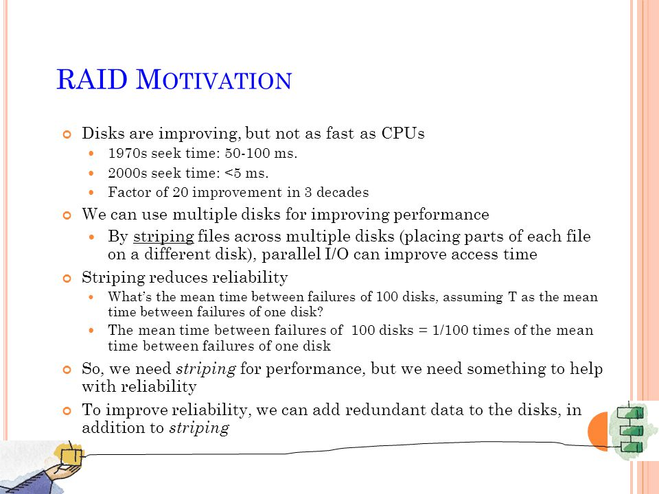 RAID M OTIVATION Disks are improving, but not as fast as CPUs 1970s seek time: ms.