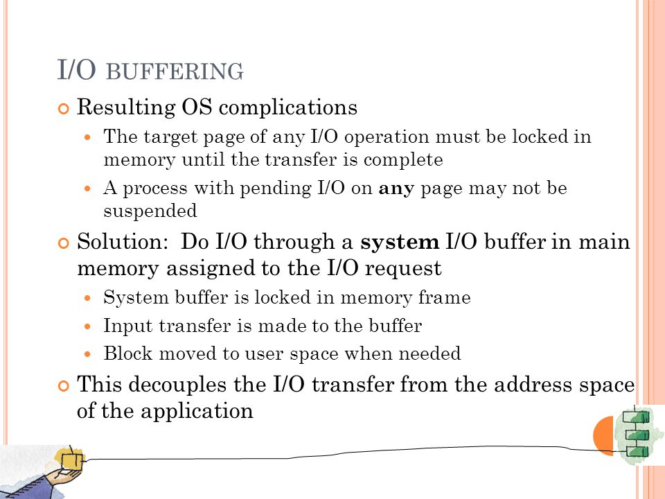 I/O BUFFERING Resulting OS complications The target page of any I/O operation must be locked in memory until the transfer is complete A process with pending I/O on any page may not be suspended Solution: Do I/O through a system I/O buffer in main memory assigned to the I/O request System buffer is locked in memory frame Input transfer is made to the buffer Block moved to user space when needed This decouples the I/O transfer from the address space of the application 8