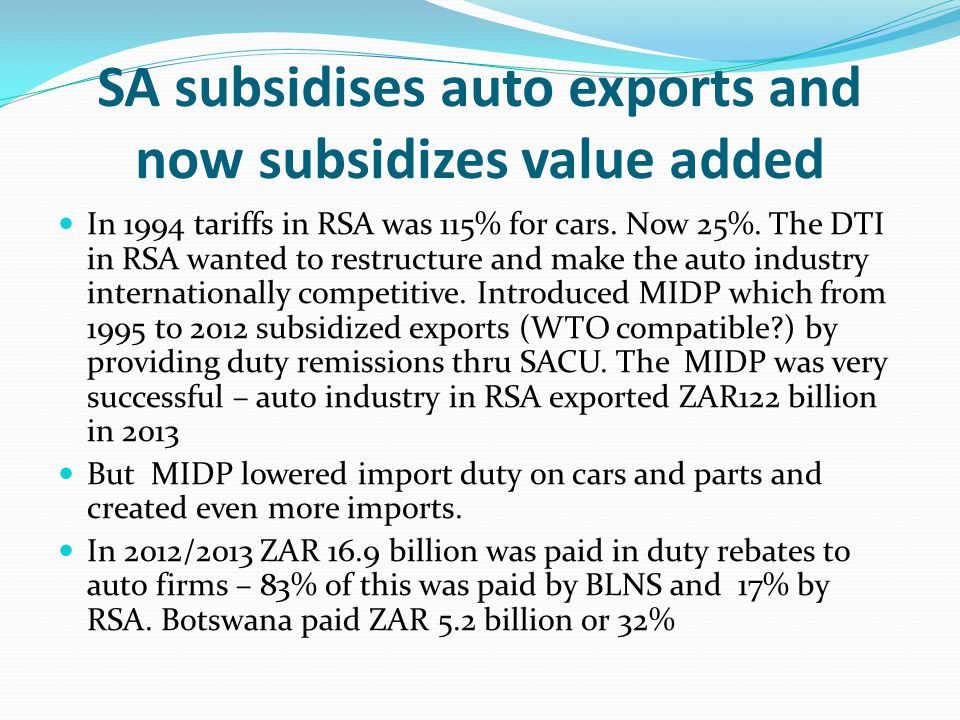 SA subsidises auto exports and now subsidizes value added In 1994 tariffs in RSA was 115% for cars.