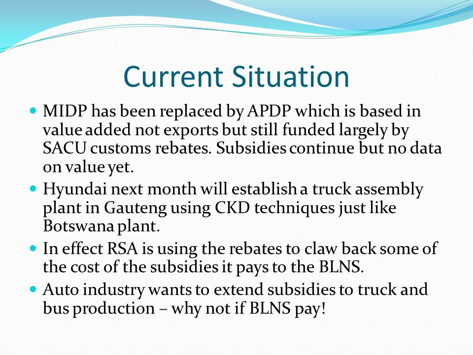Current Situation MIDP has been replaced by APDP which is based in value added not exports but still funded largely by SACU customs rebates.