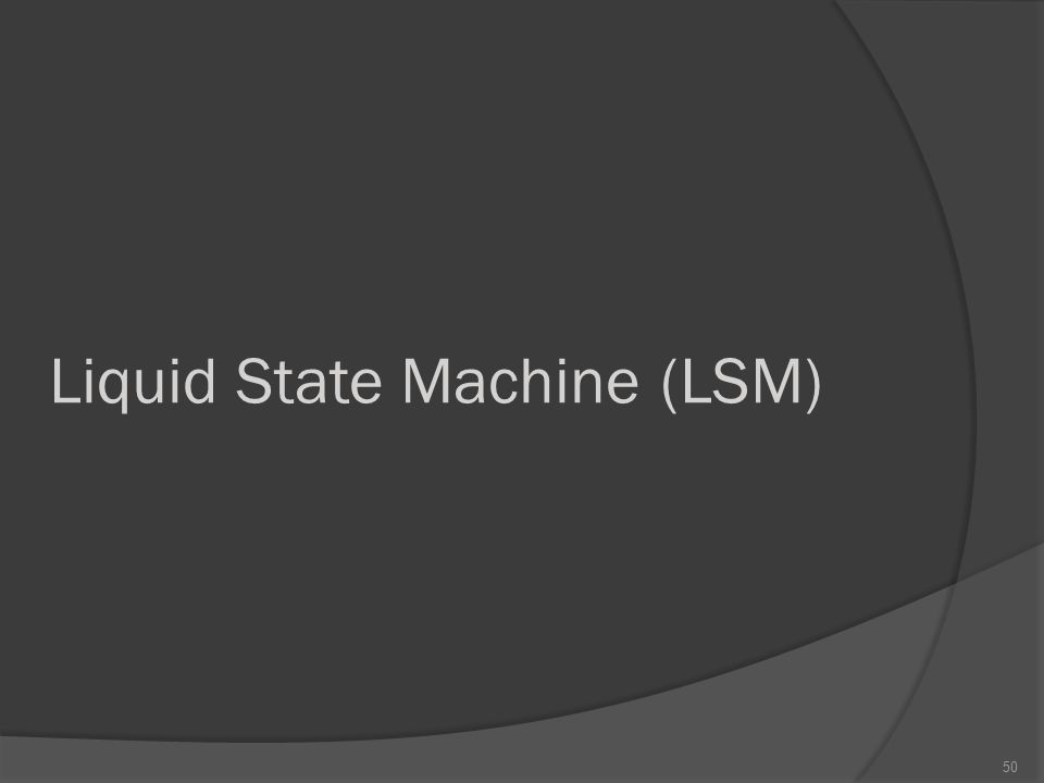 Liquid State Machine (LSM) 50