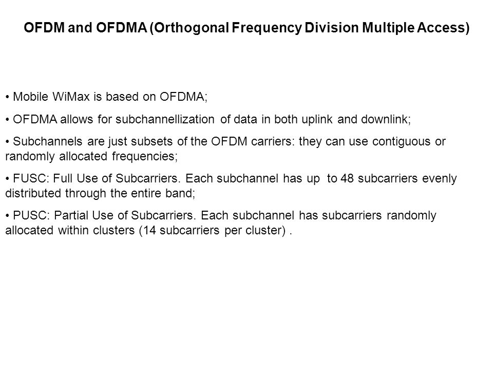 OFDM and OFDMA (Orthogonal Frequency Division Multiple Access) Mobile WiMax is based on OFDMA; OFDMA allows for subchannellization of data in both uplink and downlink; Subchannels are just subsets of the OFDM carriers: they can use contiguous or randomly allocated frequencies; FUSC: Full Use of Subcarriers.