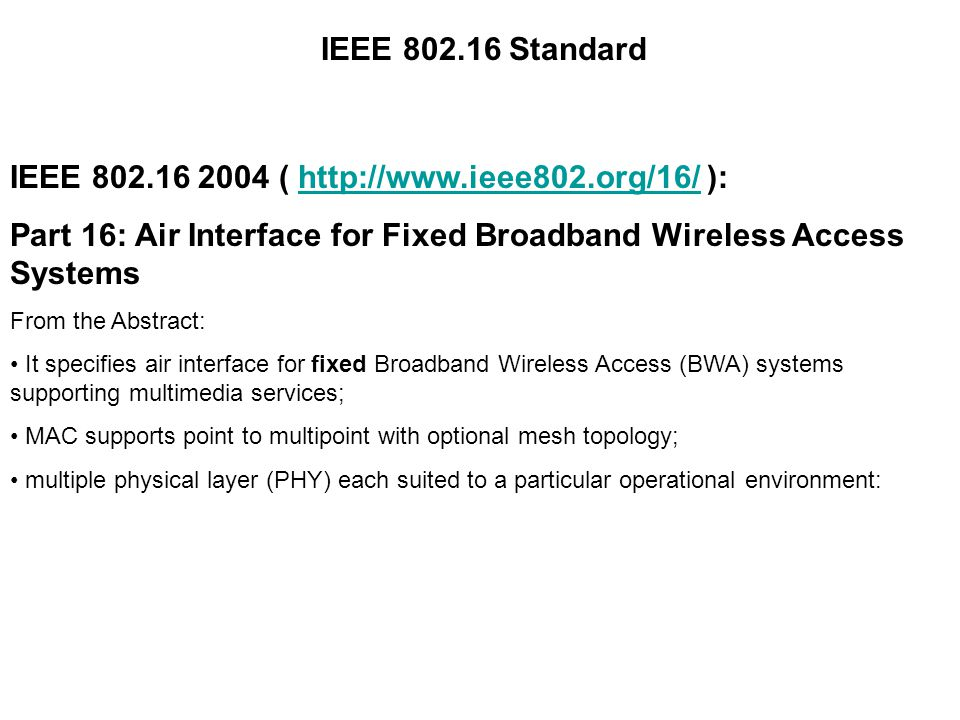 IEEE Standard IEEE (   ):  Part 16: Air Interface for Fixed Broadband Wireless Access Systems From the Abstract: It specifies air interface for fixed Broadband Wireless Access (BWA) systems supporting multimedia services; MAC supports point to multipoint with optional mesh topology; multiple physical layer (PHY) each suited to a particular operational environment: