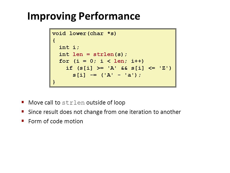 Improving Performance  Move call to strlen outside of loop  Since result does not change from one iteration to another  Form of code motion void lo