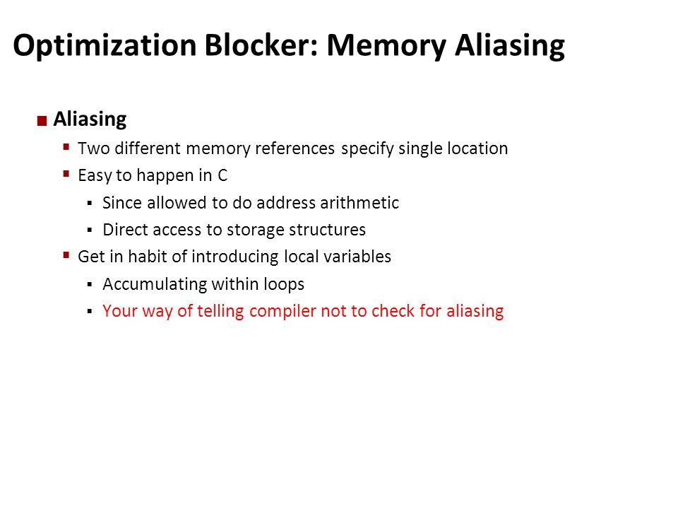 Optimization Blocker: Memory Aliasing Aliasing  Two different memory references specify single location  Easy to happen in C  Since allowed to do a