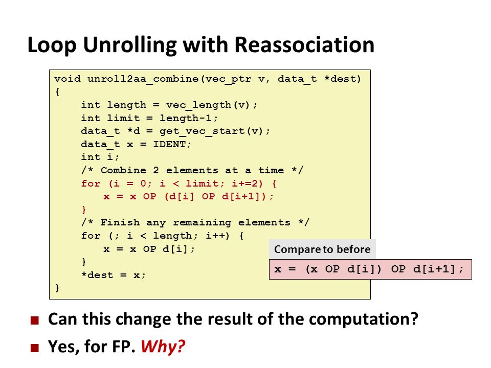 Loop Unrolling with Reassociation Can this change the result of the computation? Yes, for FP. Why? void unroll2aa_combine(vec_ptr v, data_t *dest) { i