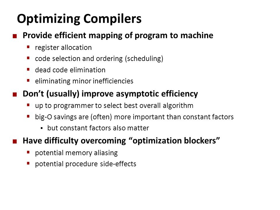 Optimizing Compilers Provide efficient mapping of program to machine  register allocation  code selection and ordering (scheduling)  dead code elim