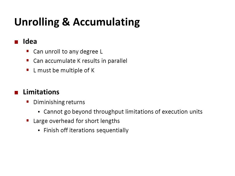 Unrolling & Accumulating Idea  Can unroll to any degree L  Can accumulate K results in parallel  L must be multiple of K Limitations  Diminishing