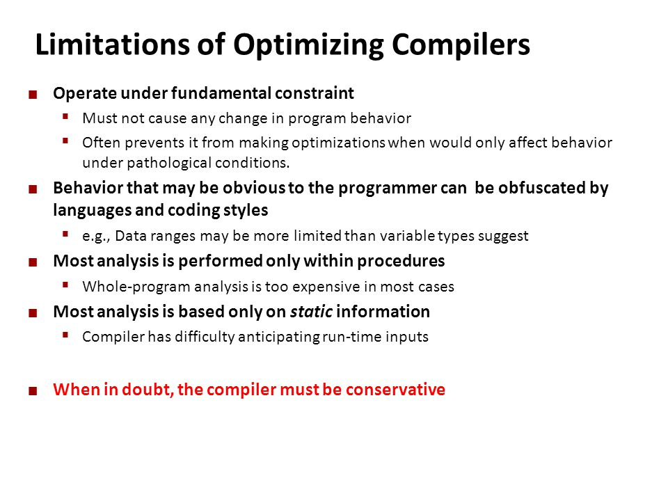 Limitations of Optimizing Compilers Operate under fundamental constraint  Must not cause any change in program behavior  Often prevents it from maki