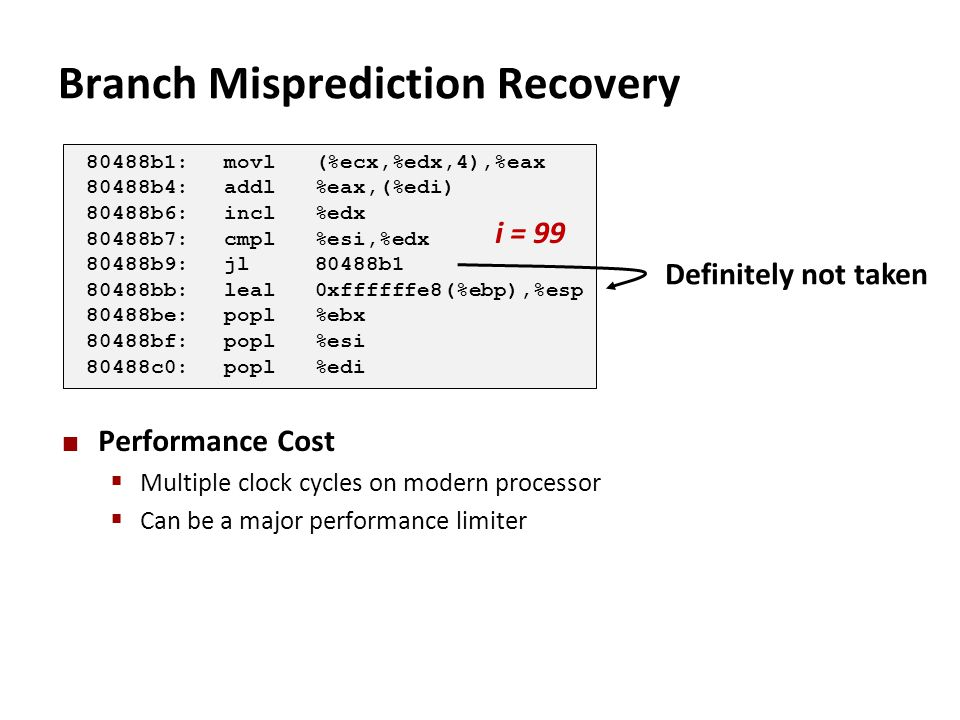 Branch Misprediction Recovery Performance Cost  Multiple clock cycles on modern processor  Can be a major performance limiter 80488b1:movl (%ecx,%ed
