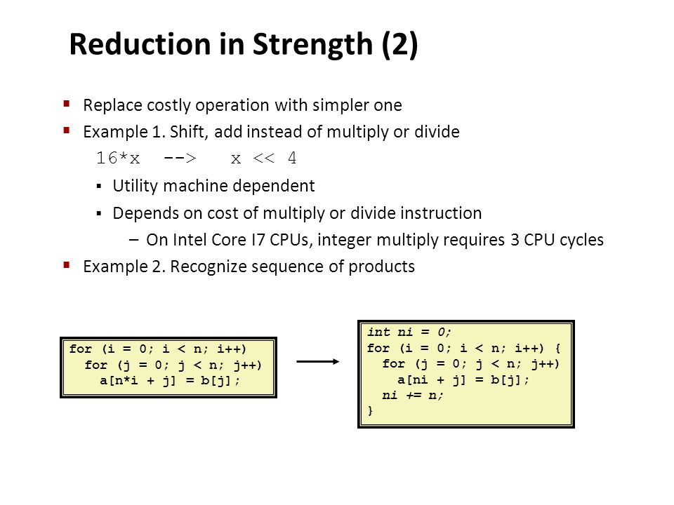 Reduction in Strength (2)  Replace costly operation with simpler one  Example 1. Shift, add instead of multiply or divide 16*x-->x << 4  Utility ma