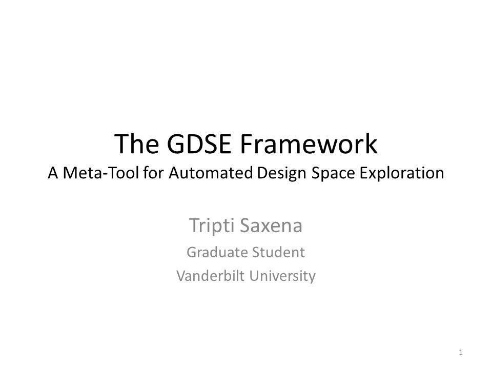 The GDSE Framework A Meta-Tool for Automated Design Space Exploration Tripti Saxena Graduate Student Vanderbilt University 1
