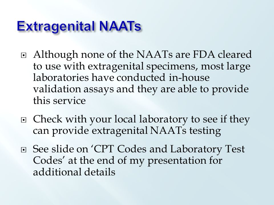  Although none of the NAATs are FDA cleared to use with extragenital specimens, most large laboratories have conducted in-house validation assays and they are able to provide this service  Check with your local laboratory to see if they can provide extragenital NAATs testing  See slide on 'CPT Codes and Laboratory Test Codes' at the end of my presentation for additional details