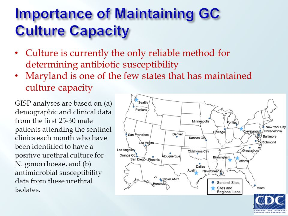 26 Culture is currently the only reliable method for determining antibiotic susceptibility Maryland is one of the few states that has maintained culture capacity GISP analyses are based on (a) demographic and clinical data from the first 25-30 male patients attending the sentinel clinics each month who have been identified to have a positive urethral culture for N.