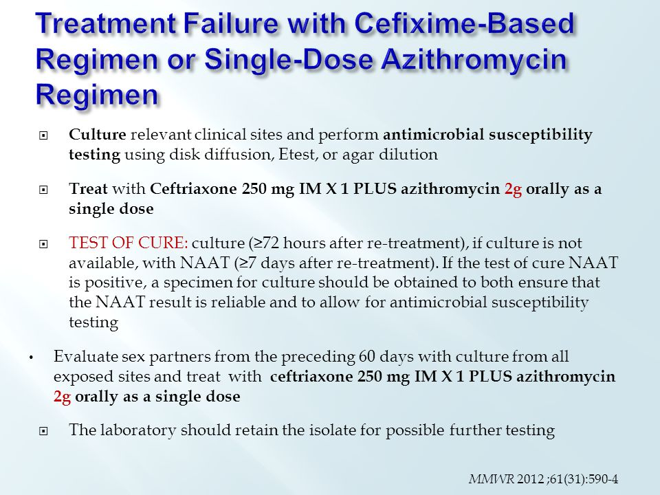  Culture relevant clinical sites and perform antimicrobial susceptibility testing using disk diffusion, Etest, or agar dilution  Treat with Ceftriaxone 250 mg IM X 1 PLUS azithromycin 2g orally as a single dose  TEST OF CURE: culture (≥72 hours after re-treatment), if culture is not available, with NAAT (≥7 days after re-treatment).