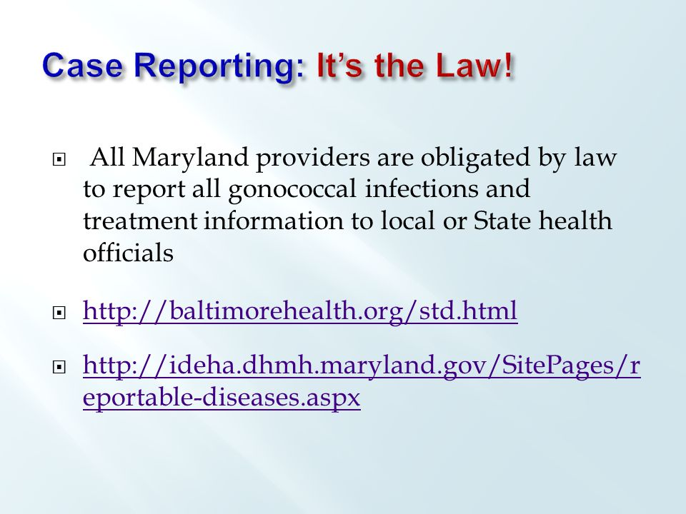  All Maryland providers are obligated by law to report all gonococcal infections and treatment information to local or State health officials  http://baltimorehealth.org/std.html http://baltimorehealth.org/std.html  http://ideha.dhmh.maryland.gov/SitePages/r eportable-diseases.aspx http://ideha.dhmh.maryland.gov/SitePages/r eportable-diseases.aspx