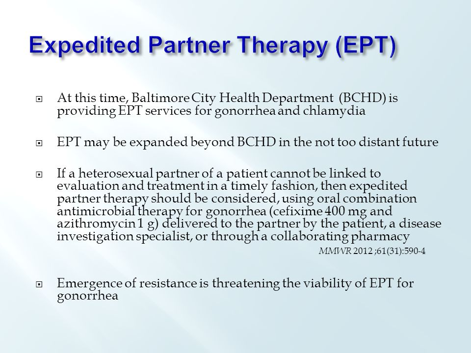  At this time, Baltimore City Health Department (BCHD) is providing EPT services for gonorrhea and chlamydia  EPT may be expanded beyond BCHD in the not too distant future  If a heterosexual partner of a patient cannot be linked to evaluation and treatment in a timely fashion, then expedited partner therapy should be considered, using oral combination antimicrobial therapy for gonorrhea (cefixime 400 mg and azithromycin 1 g) delivered to the partner by the patient, a disease investigation specialist, or through a collaborating pharmacy  Emergence of resistance is threatening the viability of EPT for gonorrhea MMWR 2012 ;61(31):590-4