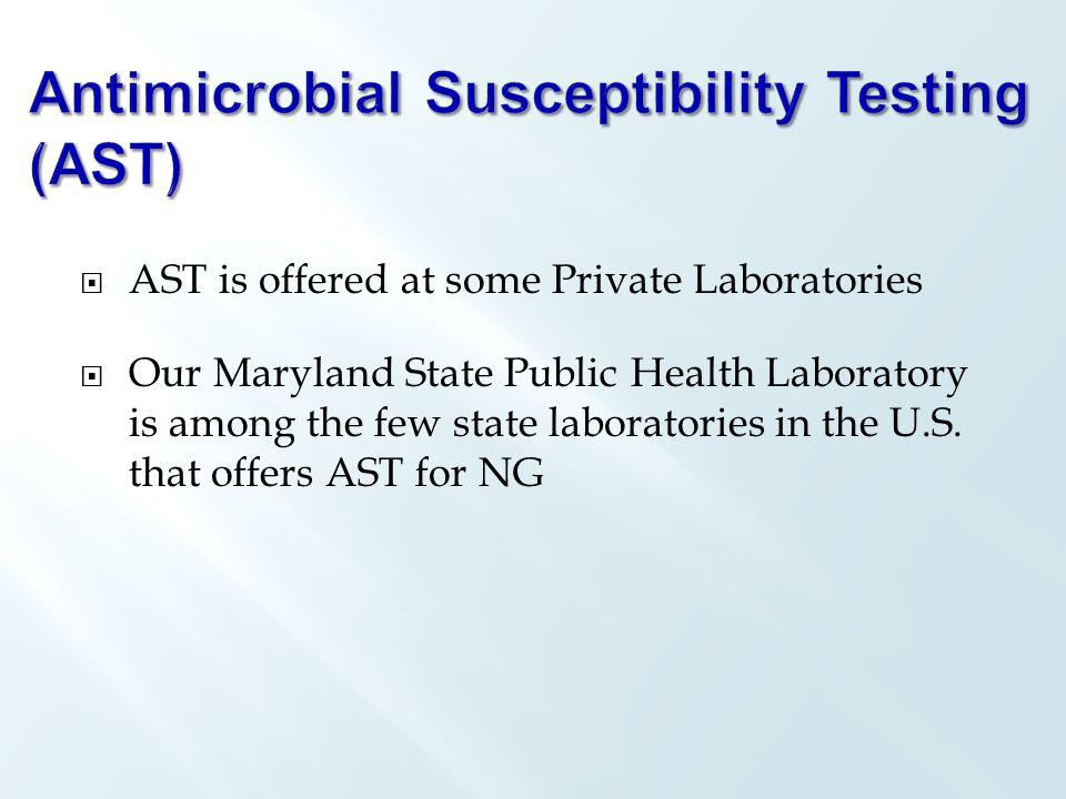  AST is offered at some Private Laboratories  Our Maryland State Public Health Laboratory is among the few state laboratories in the U.S.