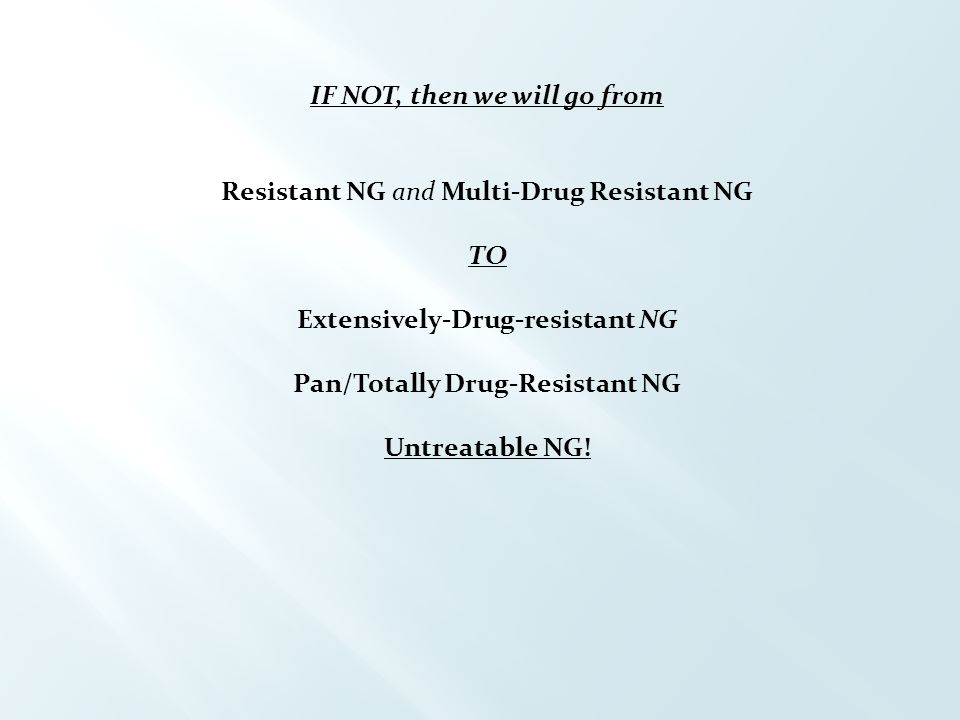 IF NOT, then we will go from Resistant NG and Multi-Drug Resistant NG TO Extensively-Drug-resistant NG Pan/Totally Drug-Resistant NG Untreatable NG!
